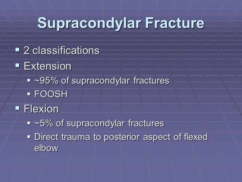 Supracondylar Fracture  2 classifications  Extension  ~95% of supracondylar fractures  FOOSH  Flexion  ~5% of supracondylar fractures  Direct t