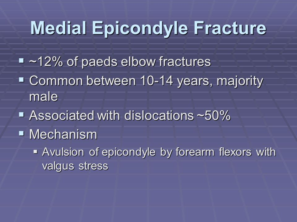 Medial Epicondyle Fracture  ~12% of paeds elbow fractures  Common between 10-14 years, majority male  Associated with dislocations ~50%  Mechanism