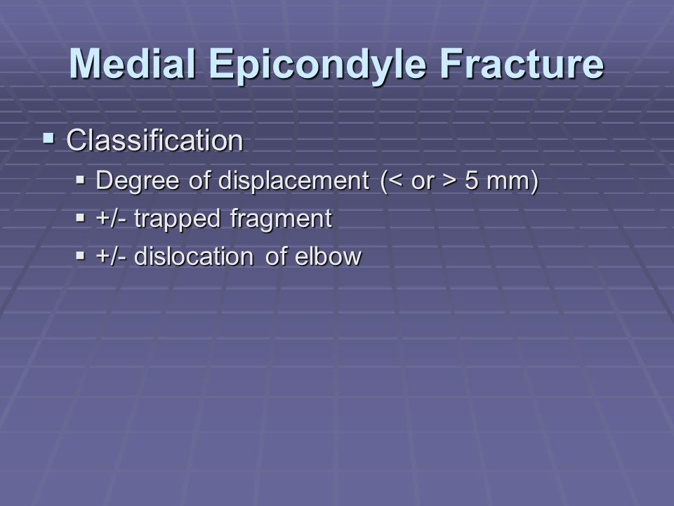 Medial Epicondyle Fracture  Classification  Degree of displacement ( 5 mm)  +/- trapped fragment  +/- dislocation of elbow
