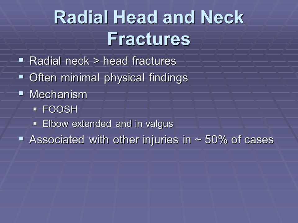 Radial Head and Neck Fractures  Radial neck > head fractures  Often minimal physical findings  Mechanism  FOOSH  Elbow extended and in valgus  A