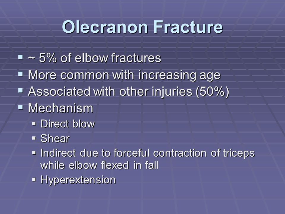 Olecranon Fracture  ~ 5% of elbow fractures  More common with increasing age  Associated with other injuries (50%)  Mechanism  Direct blow  Shea
