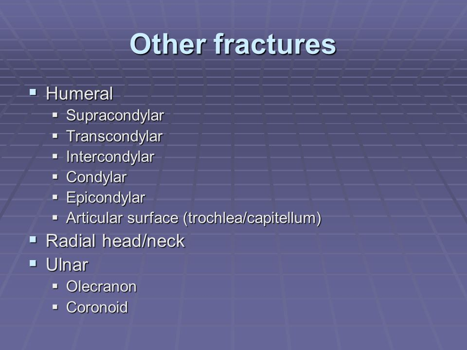Other fractures  Humeral  Supracondylar  Transcondylar  Intercondylar  Condylar  Epicondylar  Articular surface (trochlea/capitellum)  Radial