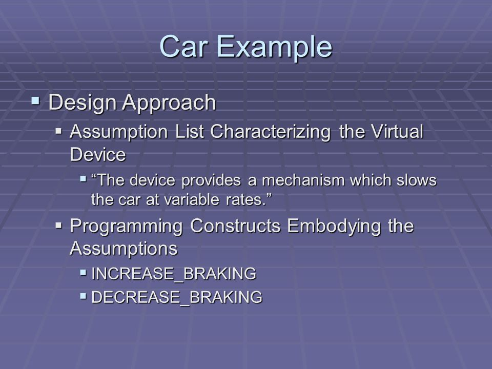 Car Example  Design Approach  Assumption List Characterizing the Virtual Device  The device provides a mechanism which slows the car at variable rates.  Programming Constructs Embodying the Assumptions  INCREASE_BRAKING  DECREASE_BRAKING