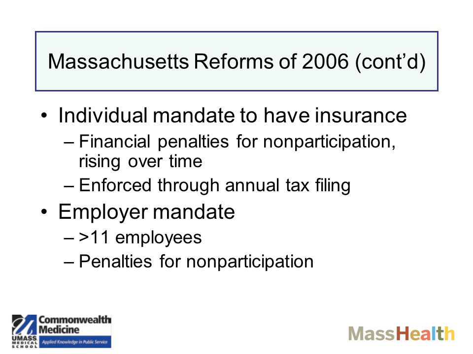 Massachusetts Reforms of 2006 Expanded eligibility for MassHealth-Increased income ceiling for children and adults Creation of the Commonwealth Health Insurance Connector - a market or exchange –For individuals & small business (<50 employees) –Regulation of product offerings –Government subsidies for lower income individuals –Premiums can be paid with pre-tax funds (equivalent to employer sponsored insurance)