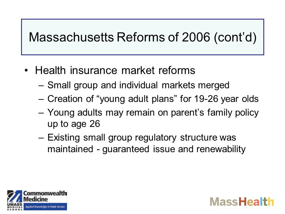 Massachusetts Reforms of 2006 (cont'd) Individual mandate to have insurance –Financial penalties for nonparticipation, rising over time –Enforced through annual tax filing Employer mandate –>11 employees –Penalties for nonparticipation