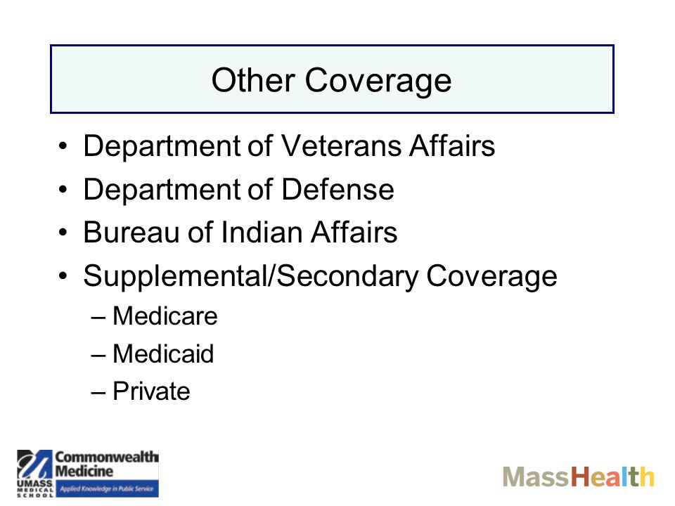 Other Coverage Department of Veterans Affairs Department of Defense Bureau of Indian Affairs Supplemental/Secondary Coverage –Medicare –Medicaid –Private
