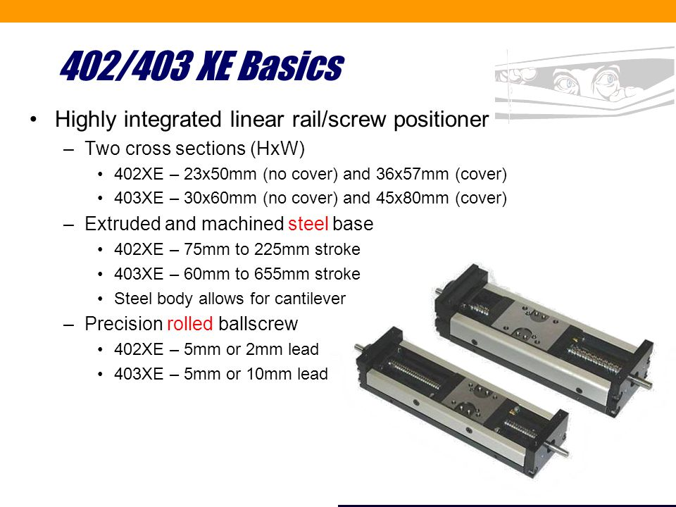 402/403 XE Basics Highly integrated linear rail/screw positioner –Two cross sections (HxW) 402XE – 23x50mm (no cover) and 36x57mm (cover) 403XE – 30x60mm (no cover) and 45x80mm (cover) –Extruded and machined steel base 402XE – 75mm to 225mm stroke 403XE – 60mm to 655mm stroke Steel body allows for cantilever –Precision rolled ballscrew 402XE – 5mm or 2mm lead 403XE – 5mm or 10mm lead