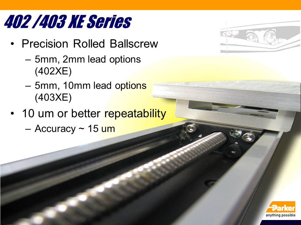 402 /403 XE Series Precision Rolled Ballscrew –5mm, 2mm lead options (402XE) –5mm, 10mm lead options (403XE) 10 um or better repeatability –Accuracy ~ 15 um