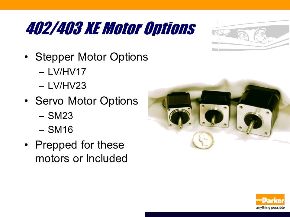 402/403 XE Motor Options Stepper Motor Options –LV/HV17 –LV/HV23 Servo Motor Options –SM23 –SM16 Prepped for these motors or Included
