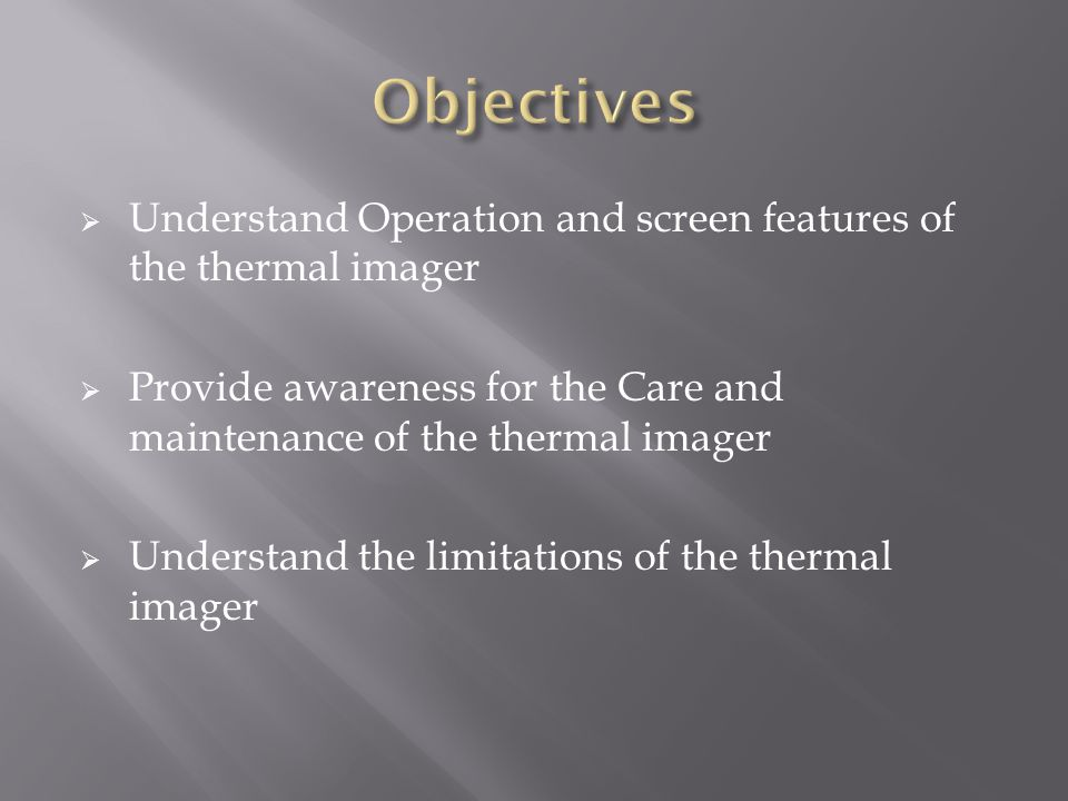 Understand Operation and screen features of the thermal imager  Provide awareness for the Care and maintenance of the thermal imager  Understand the limitations of the thermal imager