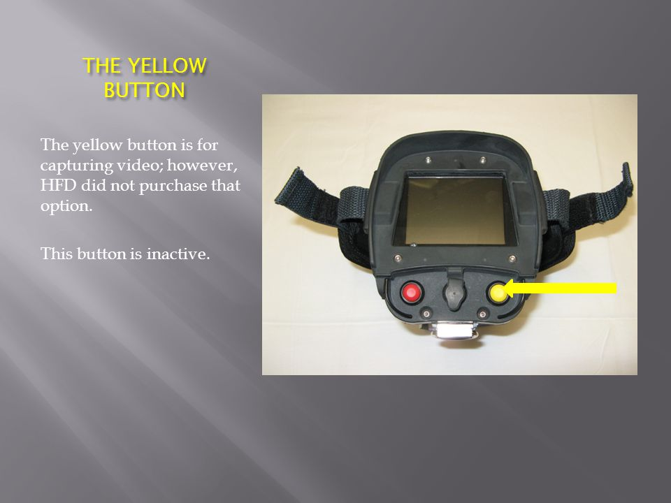 THE YELLOW BUTTON The yellow button is for capturing video; however, HFD did not purchase that option.