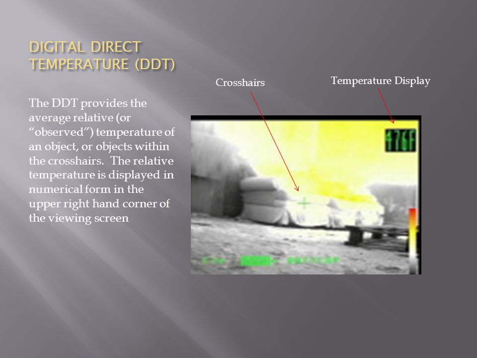 DIGITAL DIRECT TEMPERATURE (DDT) The DDT provides the average relative (or observed ) temperature of an object, or objects within the crosshairs.