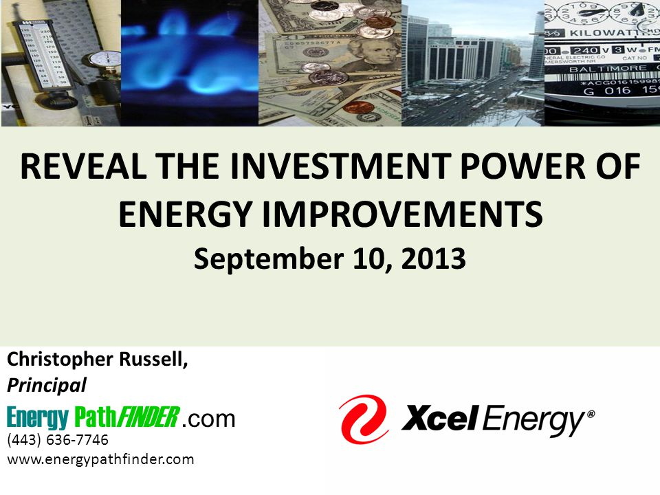 REVEAL THE INVESTMENT POWER OF ENERGY IMPROVEMENTS September 10, 2013 Christopher Russell, Principal Energy PathFINDER.com (443) 636-7746 www.energypathfinder.com