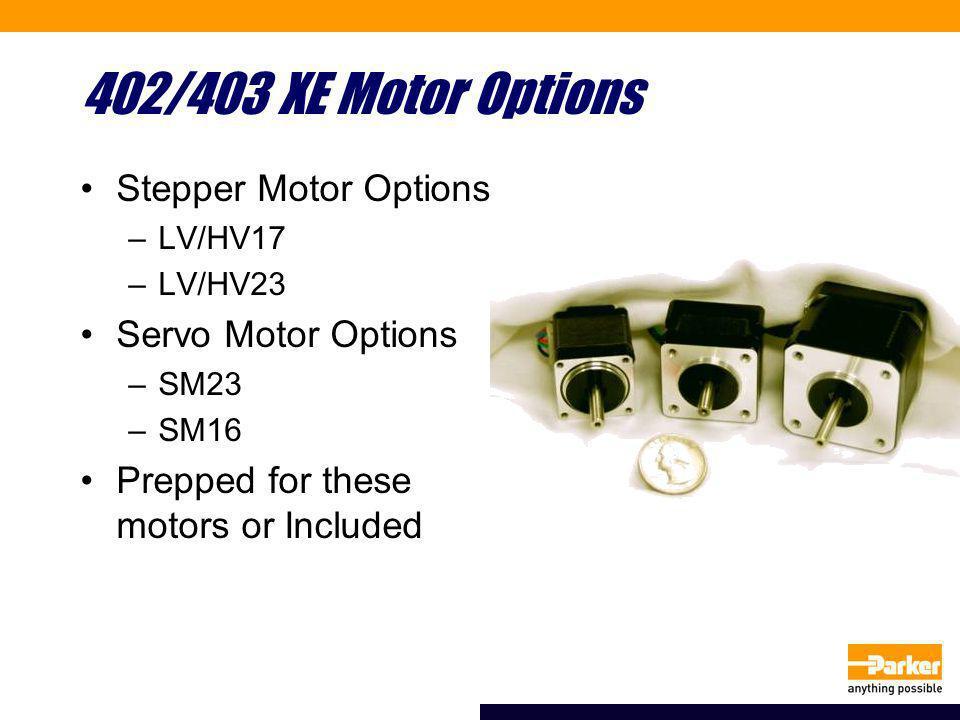 402/403 XE Motor Options Stepper Motor Options –LV/HV17 –LV/HV23 Servo Motor Options –SM23 –SM16 Prepped for these motors or Included