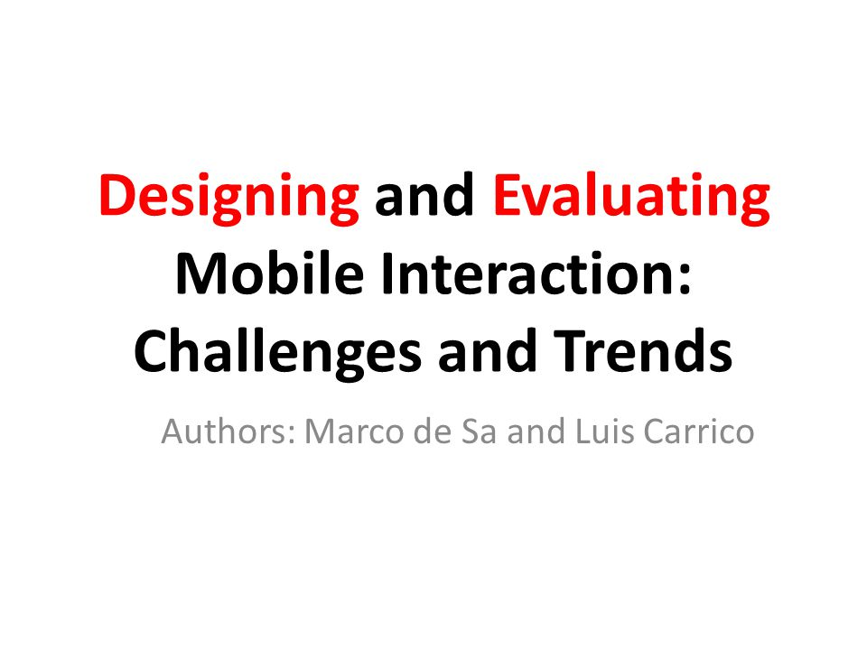 Designing and Evaluating Mobile Interaction: Challenges and Trends Authors: Marco de Sa and Luis Carrico