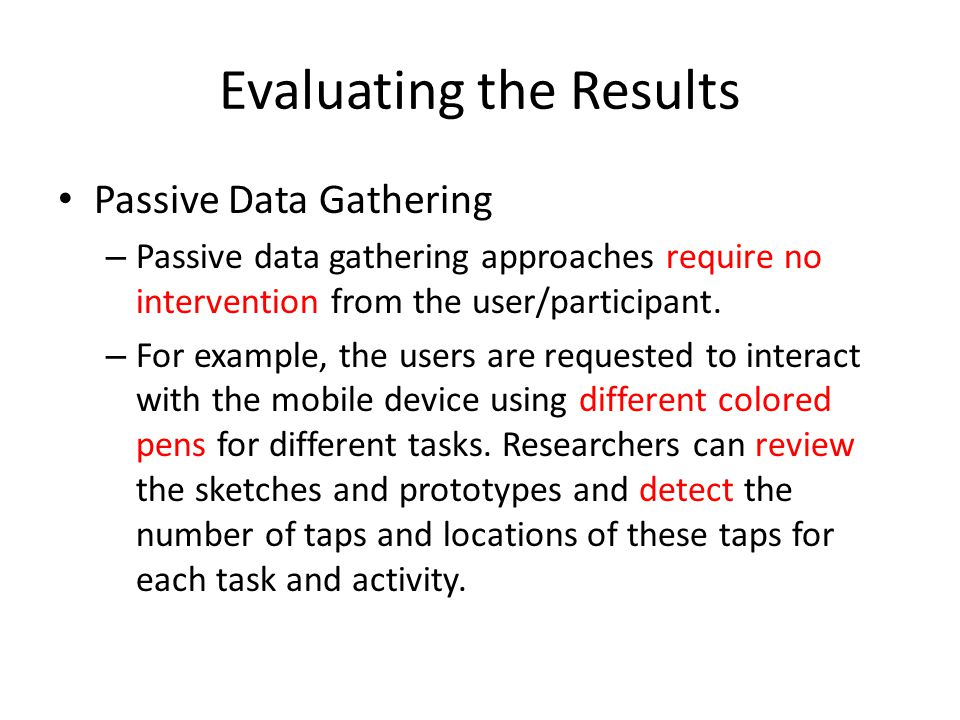 Evaluating the Results Passive Data Gathering – Passive data gathering approaches require no intervention from the user/participant. – For example, th
