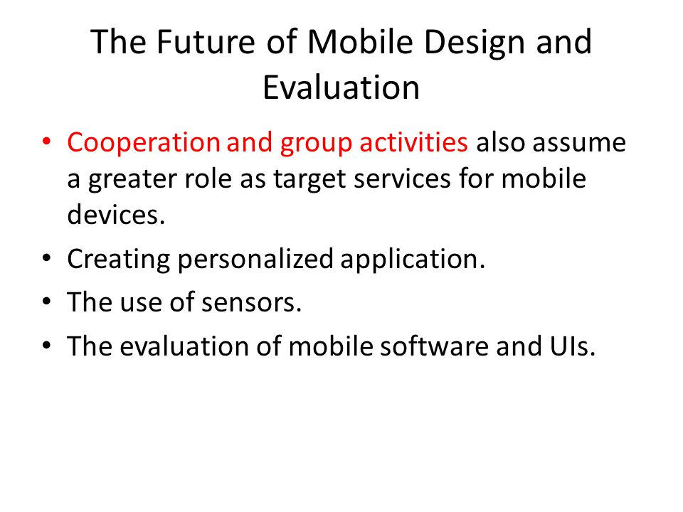 The Future of Mobile Design and Evaluation Cooperation and group activities also assume a greater role as target services for mobile devices. Creating