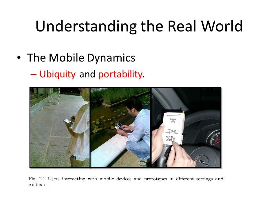 Understanding the Real World The Mobile Dynamics – Ubiquity and portability.