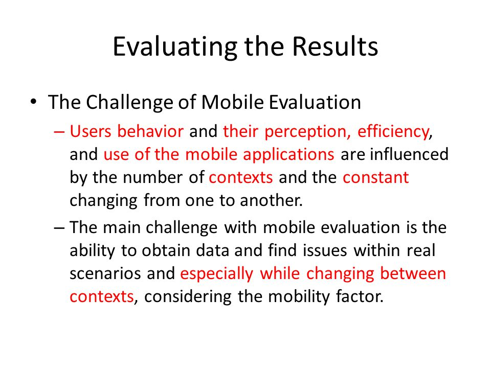 Evaluating the Results The Challenge of Mobile Evaluation – Users behavior and their perception, efficiency, and use of the mobile applications are in