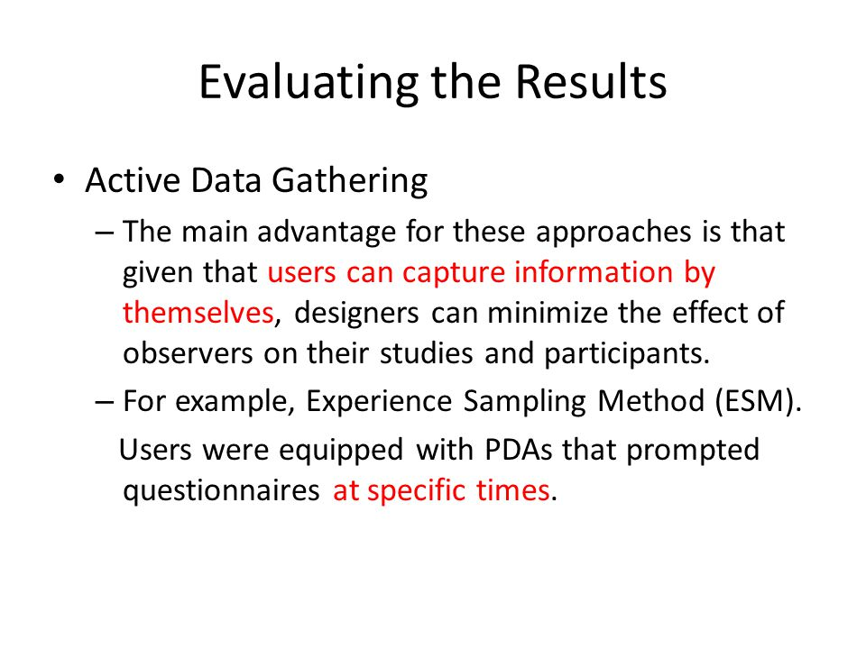 Evaluating the Results Active Data Gathering – The main advantage for these approaches is that given that users can capture information by themselves,
