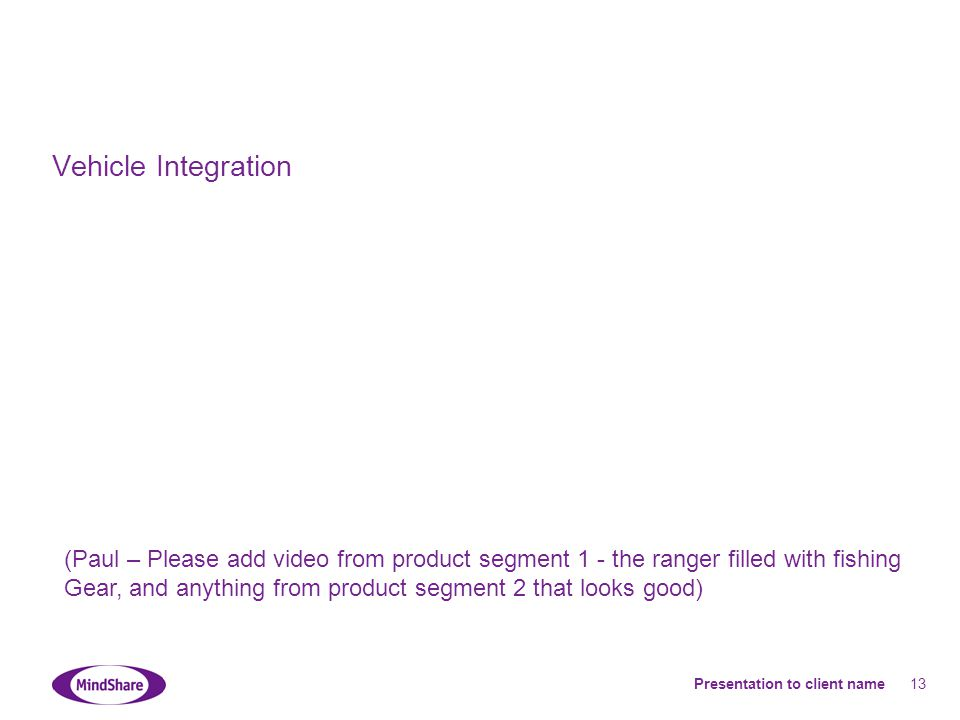 Presentation to client name 13 Vehicle Integration (Paul – Please add video from product segment 1 - the ranger filled with fishing Gear, and anything from product segment 2 that looks good)