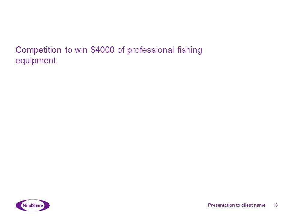 Presentation to client name 16 Competition to win $4000 of professional fishing equipment