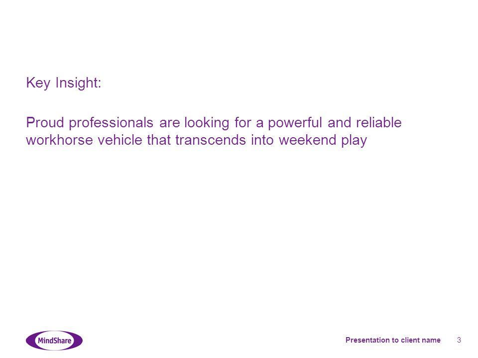 Presentation to client name 3 Key Insight: Proud professionals are looking for a powerful and reliable workhorse vehicle that transcends into weekend play