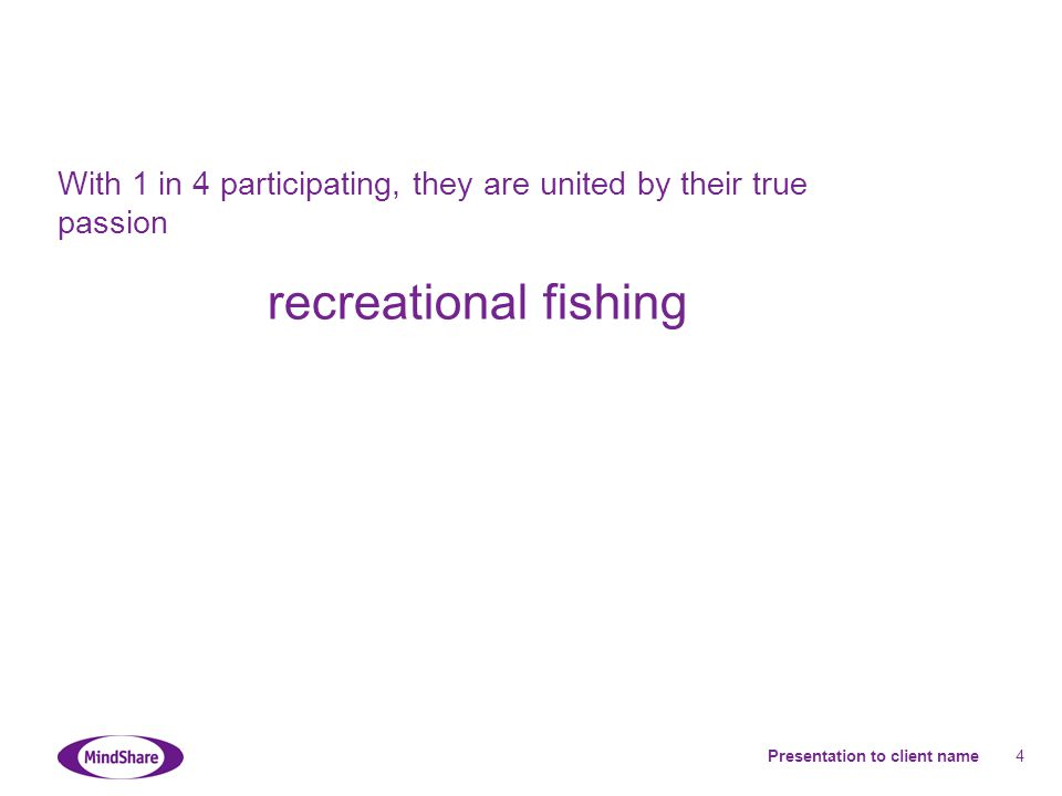 Presentation to client name 4 With 1 in 4 participating, they are united by their true passion recreational fishing
