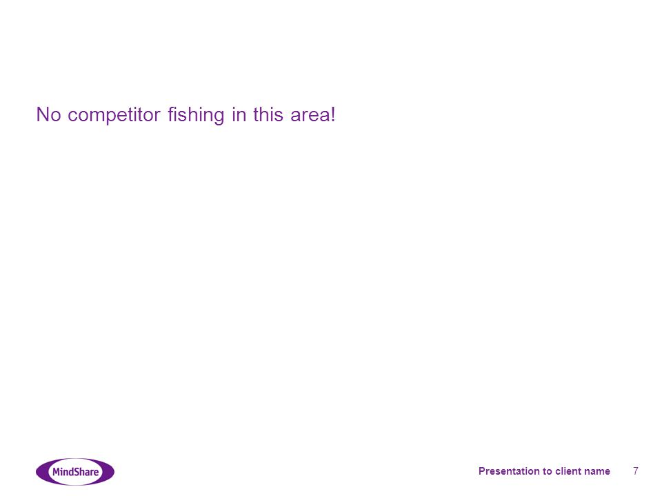 Presentation to client name 7 No competitor fishing in this area!