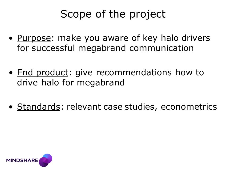 Scope of the project Purpose: make you aware of key halo drivers for successful megabrand communication End product: give recommendations how to drive halo for megabrand Standards: relevant case studies, econometrics