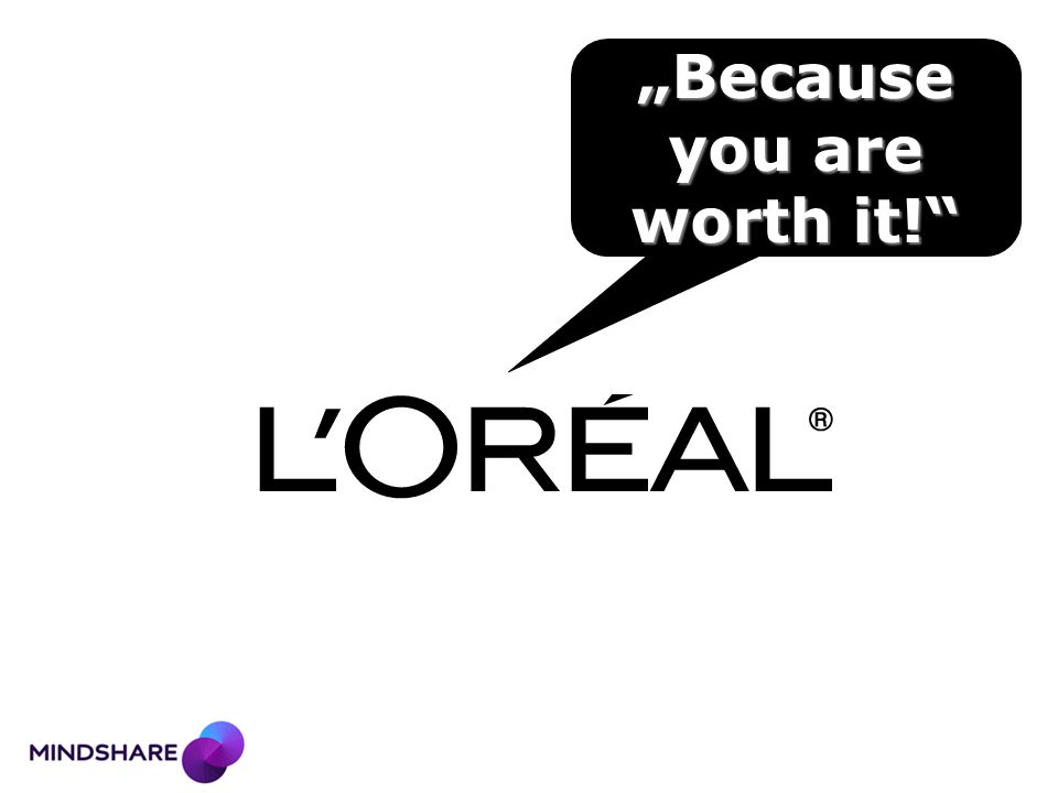 """""""Because you are worth it!"""