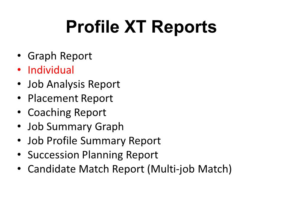Profile XT Reports Graph Report Individual Job Analysis Report Placement Report Coaching Report Job Summary Graph Job Profile Summary Report Succession Planning Report Candidate Match Report (Multi-job Match)