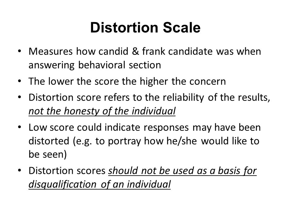 Distortion Scale Measures how candid & frank candidate was when answering behavioral section The lower the score the higher the concern Distortion sco