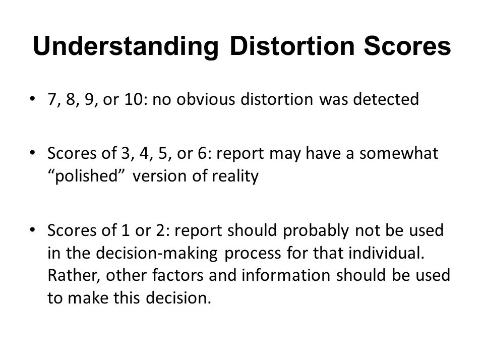 "Understanding Distortion Scores 7, 8, 9, or 10: no obvious distortion was detected Scores of 3, 4, 5, or 6: report may have a somewhat ""polished"" vers"