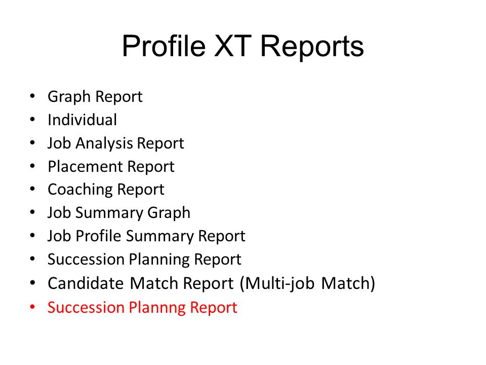 Profile XT Reports Graph Report Individual Job Analysis Report Placement Report Coaching Report Job Summary Graph Job Profile Summary Report Succession Planning Report Candidate Match Report (Multi-job Match) Succession Plannng Report