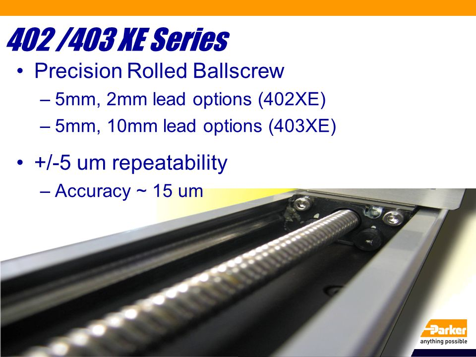 402 /403 XE Series Precision Rolled Ballscrew –5mm, 2mm lead options (402XE) –5mm, 10mm lead options (403XE) +/-5 um repeatability –Accuracy ~ 15 um