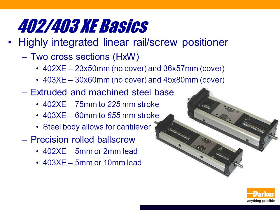402/403 XE Basics Highly integrated linear rail/screw positioner –Two cross sections (HxW) 402XE – 23x50mm (no cover) and 36x57mm (cover) 403XE – 30x60mm (no cover) and 45x80mm (cover) –Extruded and machined steel base 402XE – 75mm to 225 mm stroke 403XE – 60mm to 655 mm stroke Steel body allows for cantilever –Precision rolled ballscrew 402XE – 5mm or 2mm lead 403XE – 5mm or 10mm lead