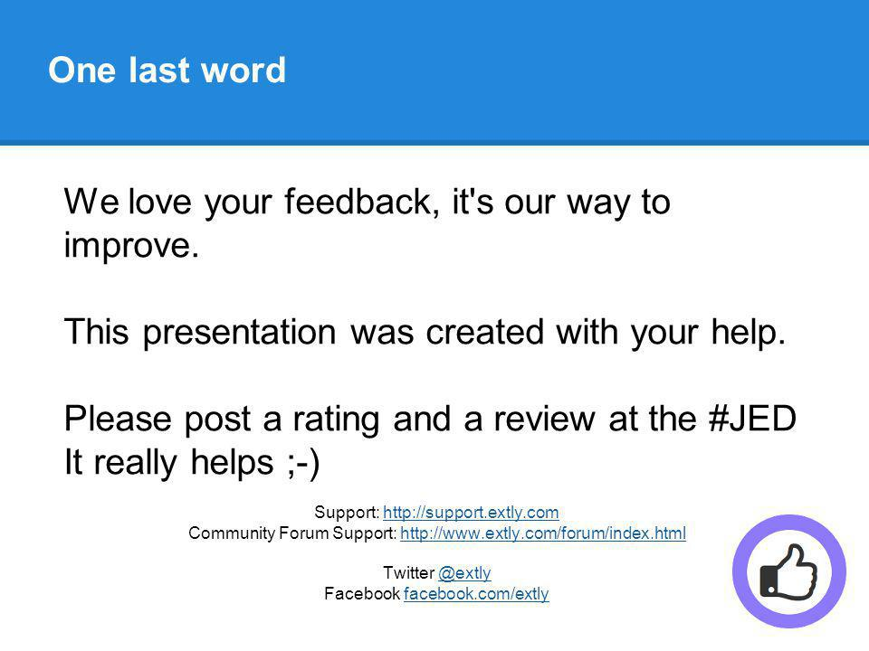 One last word We love your feedback, it s our way to improve.