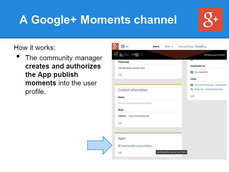A Google+ Moments channel How it works: The community manager creates and authorizes the App publish moments into the user profile.