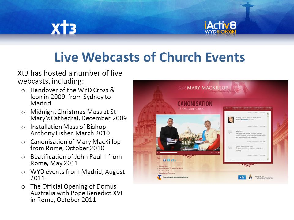 Live Webcasts of Church Events Xt3 has hosted a number of live webcasts, including: o Handover of the WYD Cross & Icon in 2009, from Sydney to Madrid o Midnight Christmas Mass at St Mary's Cathedral, December 2009 o Installation Mass of Bishop Anthony Fisher, March 2010 o Canonisation of Mary MacKillop from Rome, October 2010 o Beatification of John Paul II from Rome, May 2011 o WYD events from Madrid, August 2011 o The Official Opening of Domus Australia with Pope Benedict XVI in Rome, October 2011