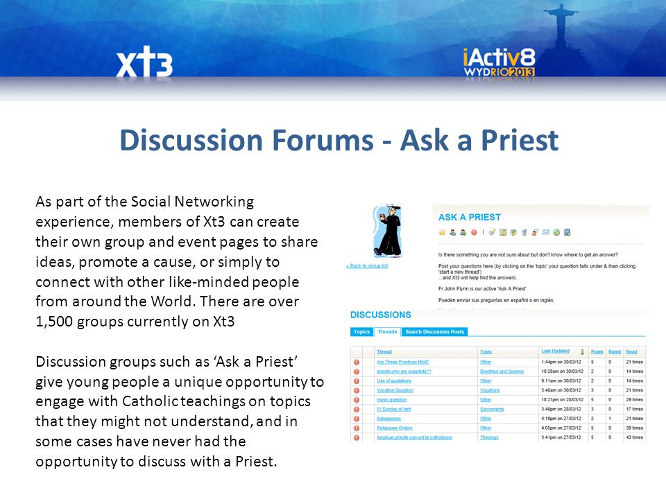 Discussion Forums - Ask a Priest As part of the Social Networking experience, members of Xt3 can create their own group and event pages to share ideas, promote a cause, or simply to connect with other like-minded people from around the World.