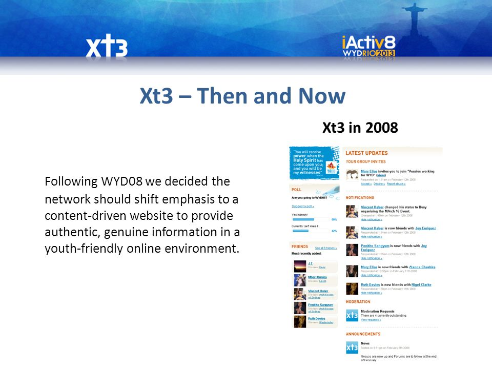 Xt3 – Then and Now Following WYD08 we decided the network should shift emphasis to a content-driven website to provide authentic, genuine information in a youth-friendly online environment.