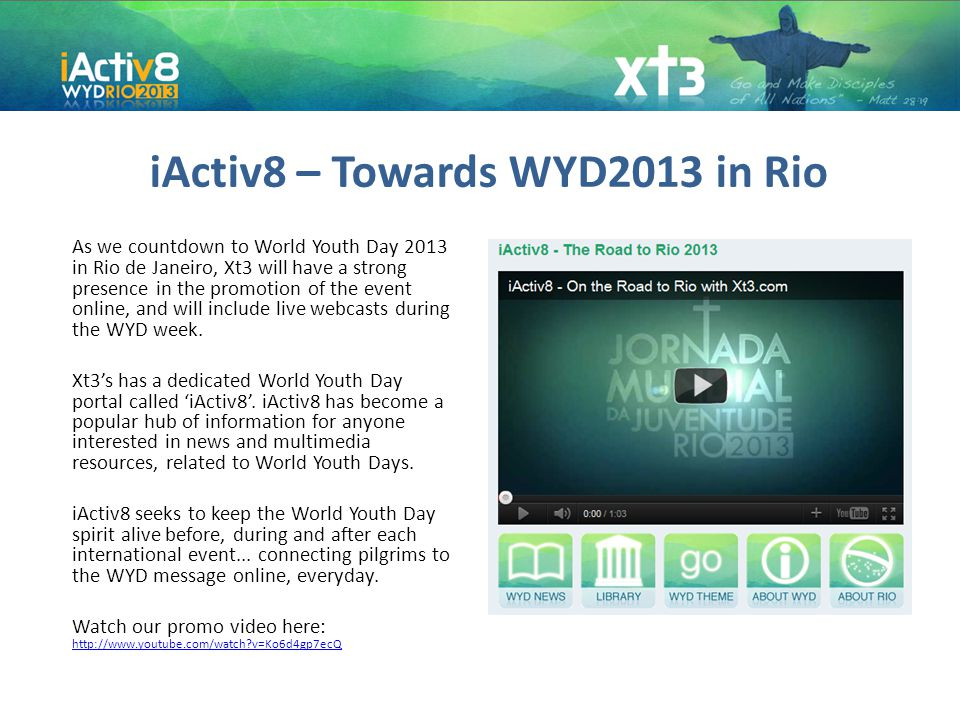 iActiv8 – Towards WYD2013 in Rio As we countdown to World Youth Day 2013 in Rio de Janeiro, Xt3 will have a strong presence in the promotion of the event online, and will include live webcasts during the WYD week.