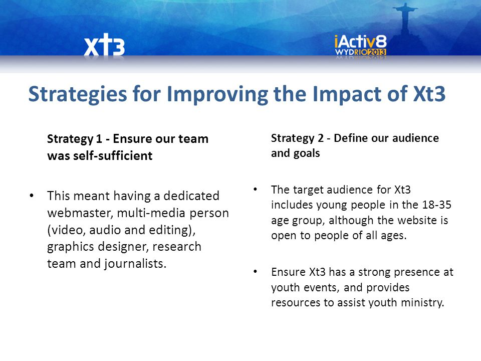 Strategies for Improving the Impact of Xt3 Strategy 1 - Ensure our team was self-sufficient This meant having a dedicated webmaster, multi-media person (video, audio and editing), graphics designer, research team and journalists.