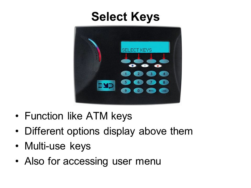 Select Keys Function like ATM keys Different options display above them Multi-use keys Also for accessing user menu