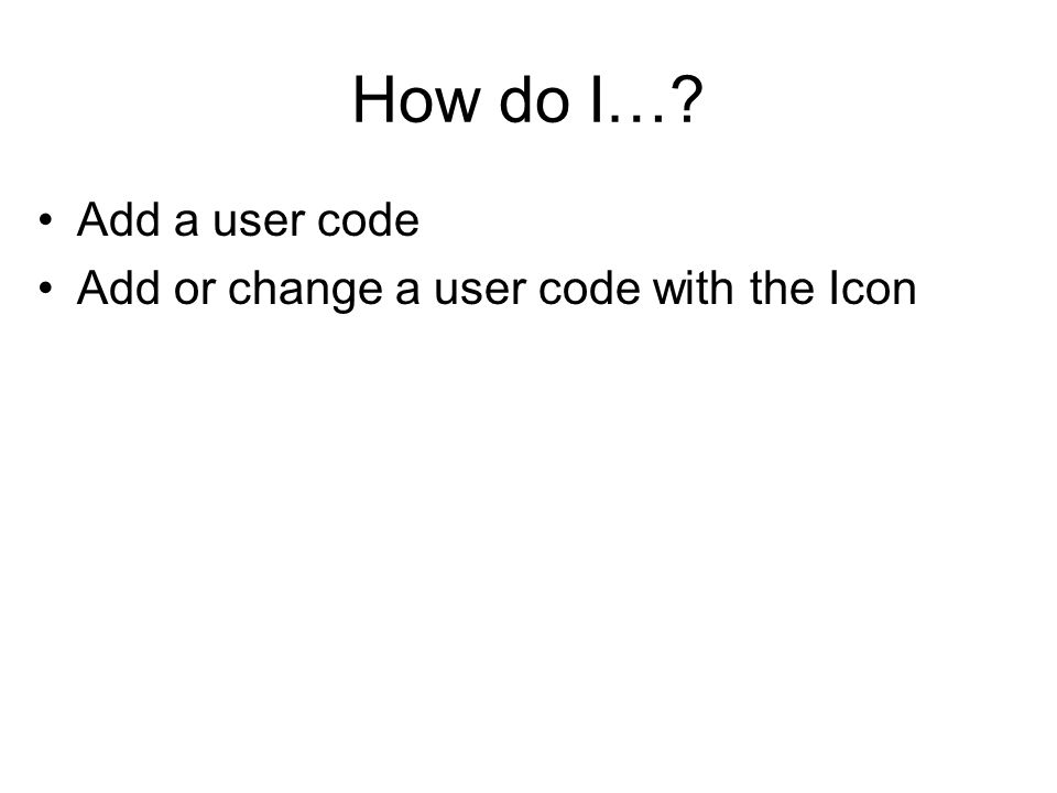 How do I…? Add a user code Add or change a user code with the Icon