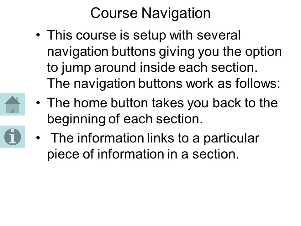 Course Navigation This course is setup with several navigation buttons giving you the option to jump around inside each section. The navigation button