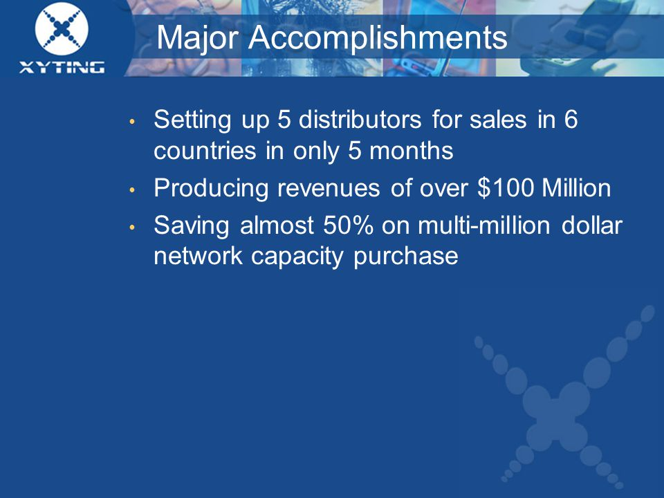 Major Accomplishments Setting up 5 distributors for sales in 6 countries in only 5 months Producing revenues of over $100 Million Saving almost 50% on multi-million dollar network capacity purchase