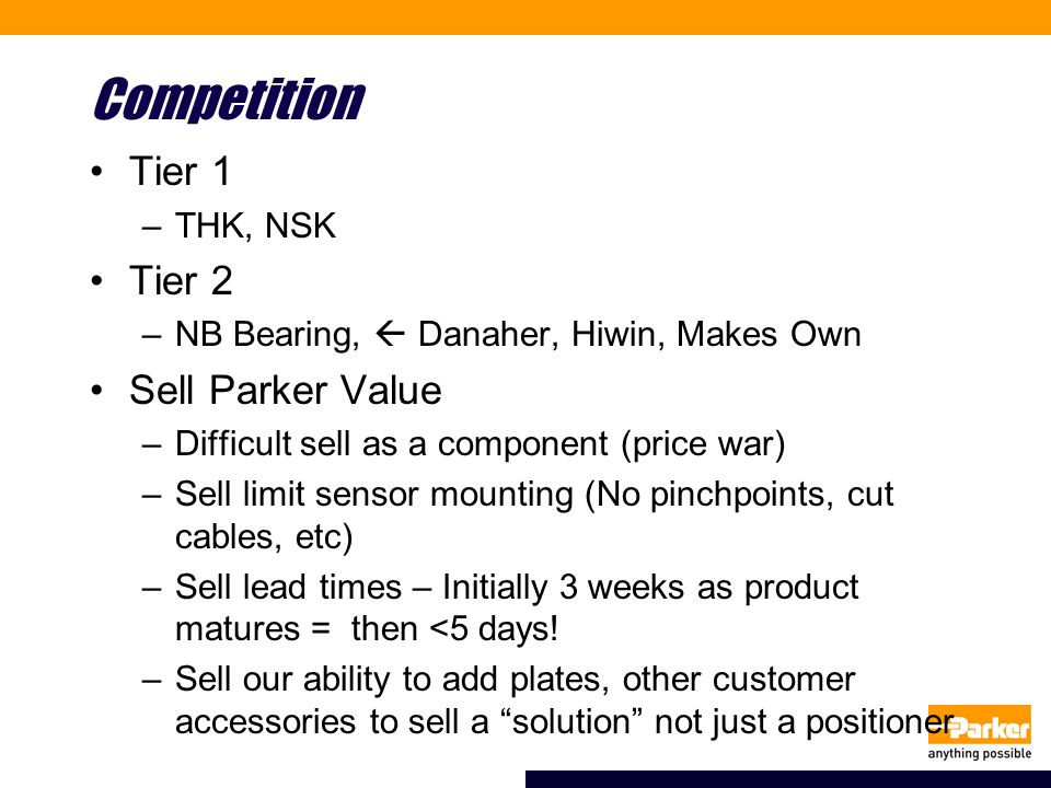 Competition Tier 1 –THK, NSK Tier 2 –NB Bearing,  Danaher, Hiwin, Makes Own Sell Parker Value –Difficult sell as a component (price war) –Sell limit
