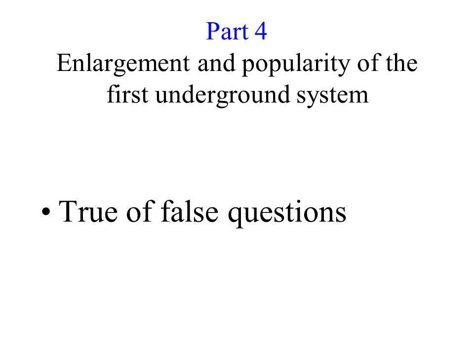 Part 4 Enlargement and popularity of the first underground system True of false questions